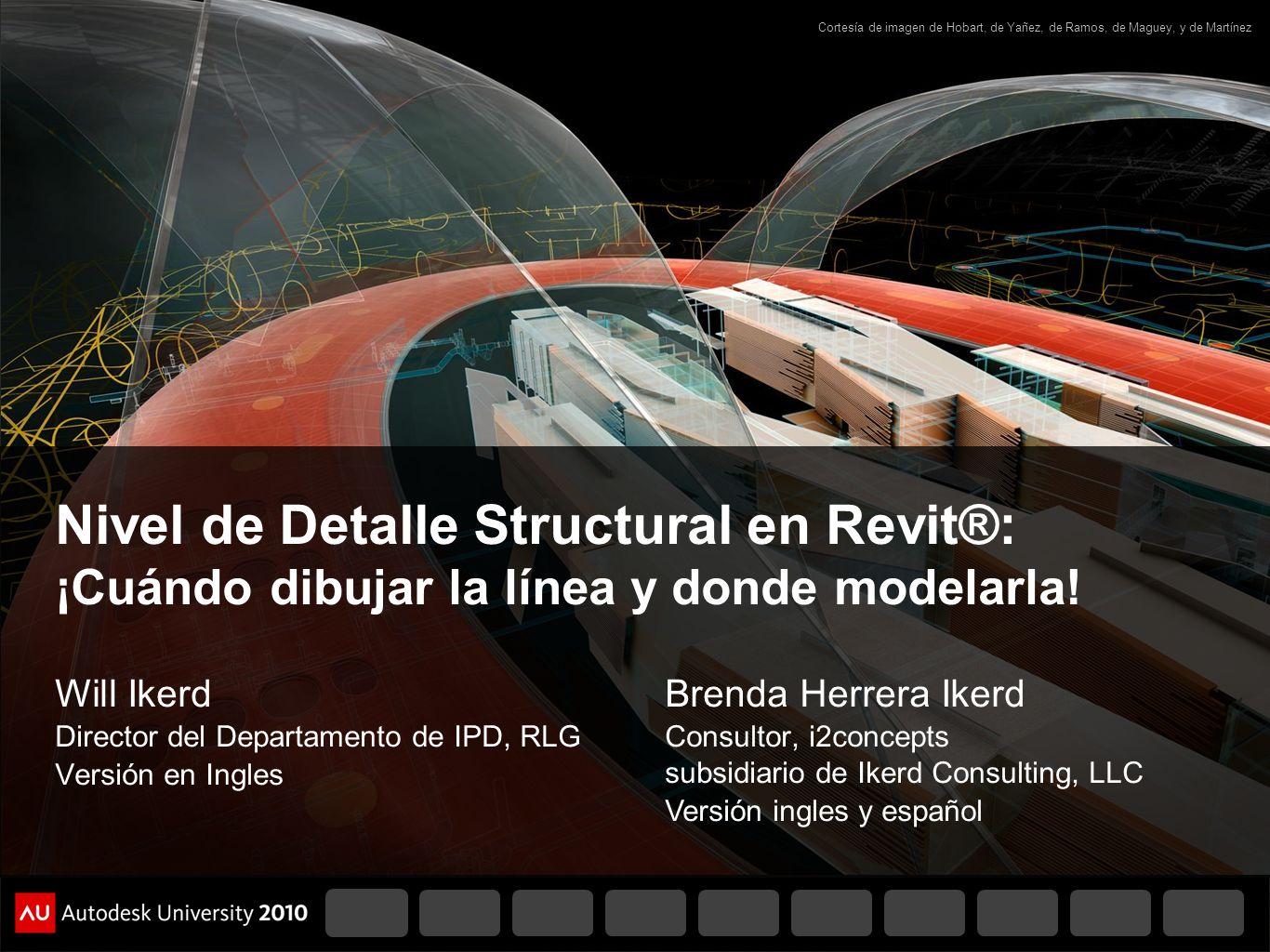Nivel de Detalle Structural en Revit®: ¡Cuándo dibujar la línea y donde modelarla! Will Ikerd Director del Departamento de IPD, RLG Versión en Ingles