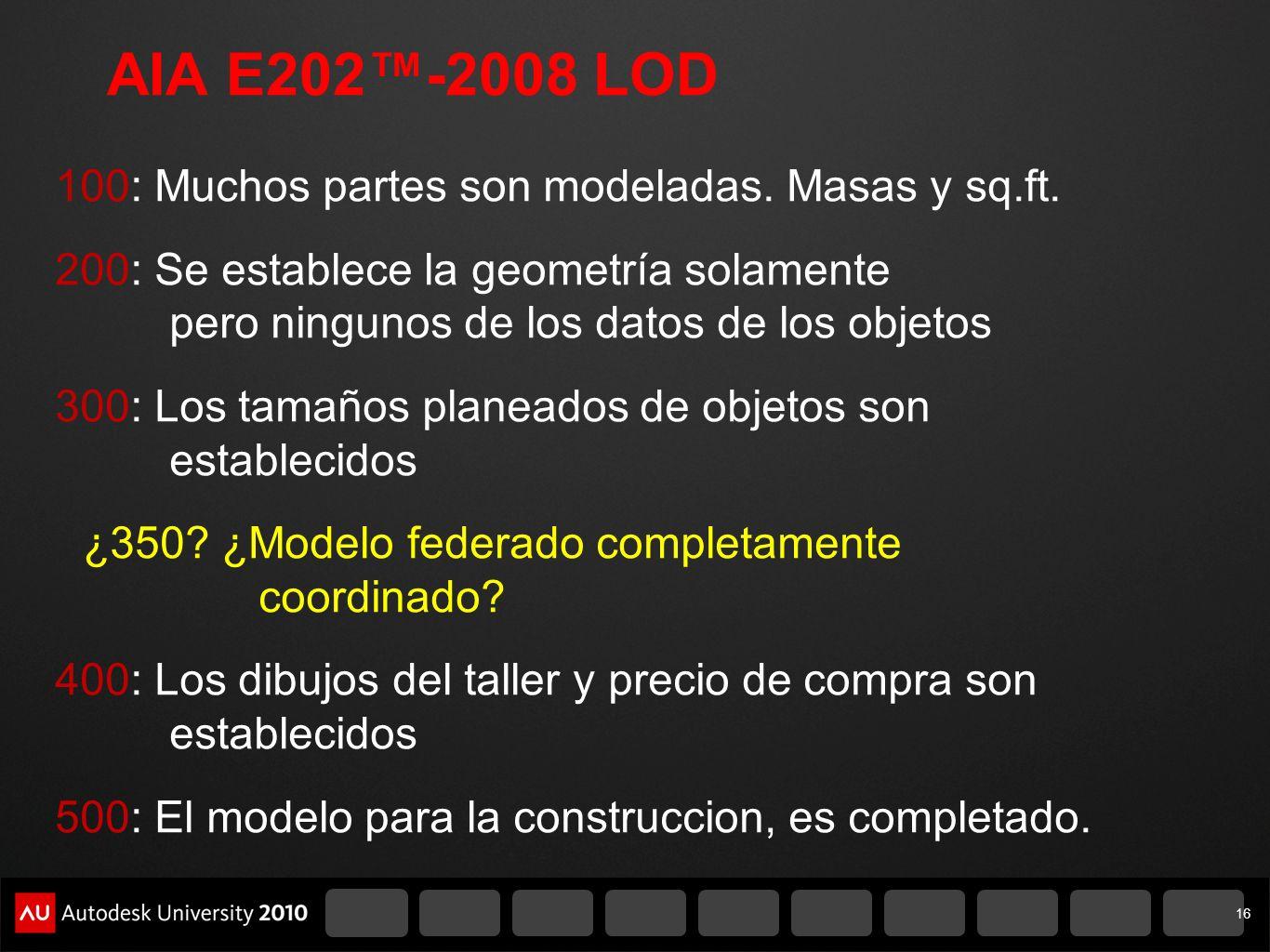 AIA E202-2008 LOD 100: Muchos partes son modeladas. Masas y sq.ft. 200: Se establece la geometría solamente pero ningunos de los datos de los objetos