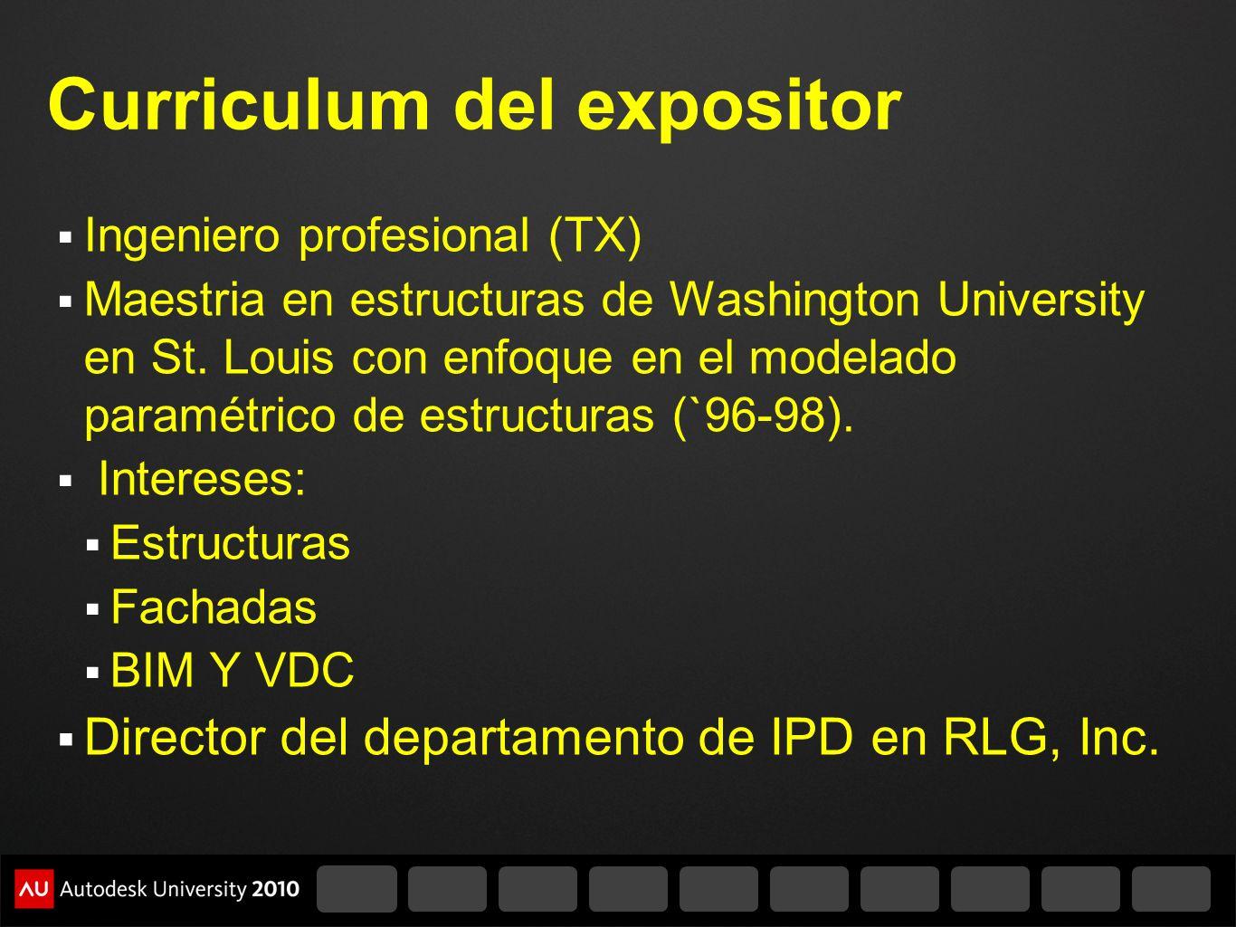 Curriculum del expositor Ingeniero profesional (TX) Maestria en estructuras de Washington University en St. Louis con enfoque en el modelado paramétri