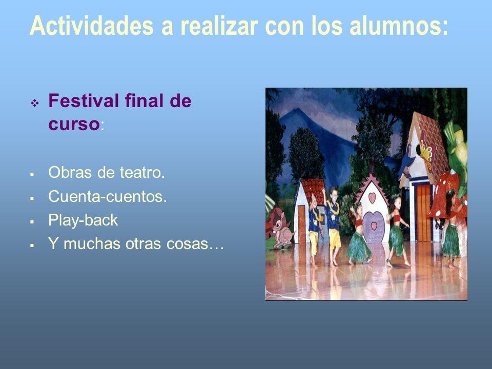 Actividades a realizar con los alumnos: Festival final de curso : Obras de teatro. Cuenta-cuentos. Play-back Y muchas otras cosas…
