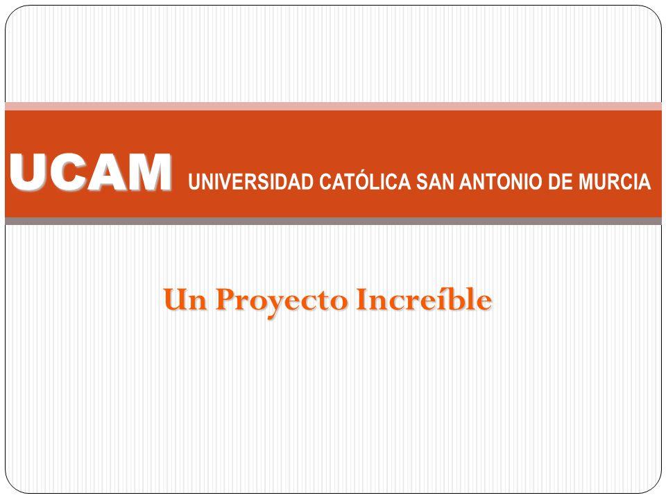 Un Proyecto Increíble UCAM UCAM UNIVERSIDAD CATÓLICA SAN ANTONIO DE MURCIA