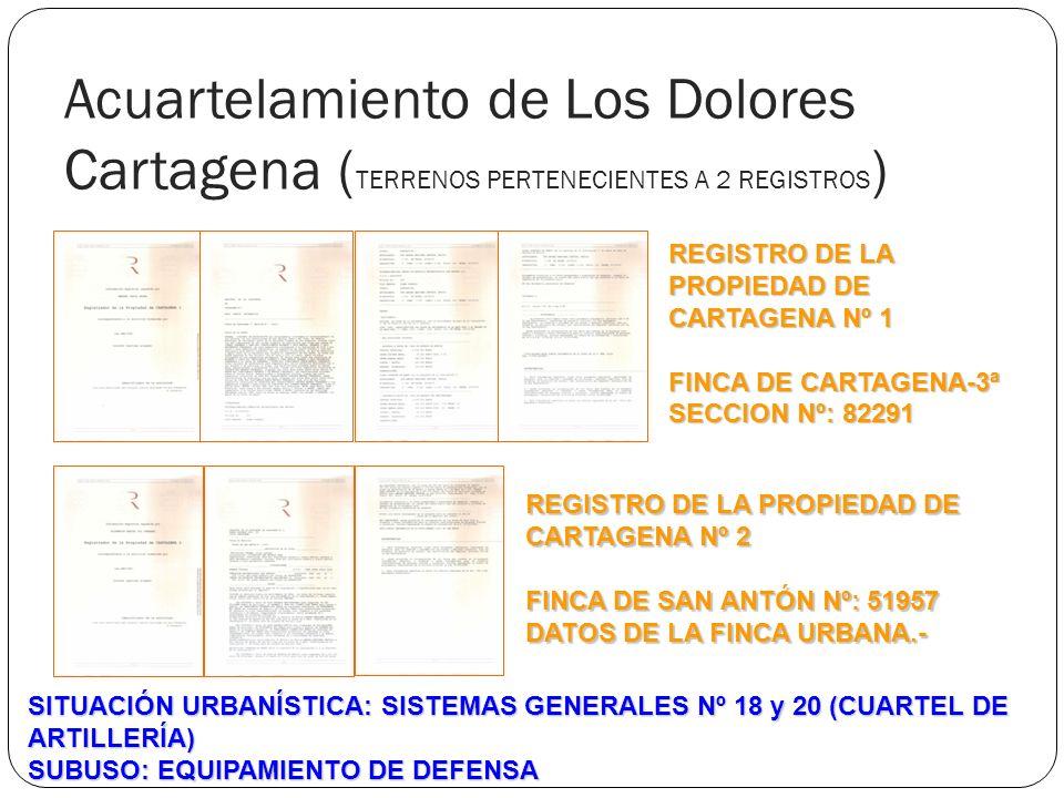 Acuartelamiento de Los Dolores Cartagena ( TERRENOS PERTENECIENTES A 2 REGISTROS ) REGISTRO DE LA PROPIEDAD DE CARTAGENA Nº 1 FINCA DE CARTAGENA-3ª SECCION Nº: 82291 REGISTRO DE LA PROPIEDAD DE CARTAGENA Nº 2 FINCA DE SAN ANTÓN Nº: 51957 DATOS DE LA FINCA URBANA.- SITUACIÓN URBANÍSTICA: SISTEMAS GENERALES Nº 18 y 20 (CUARTEL DE ARTILLERÍA) SUBUSO: EQUIPAMIENTO DE DEFENSA