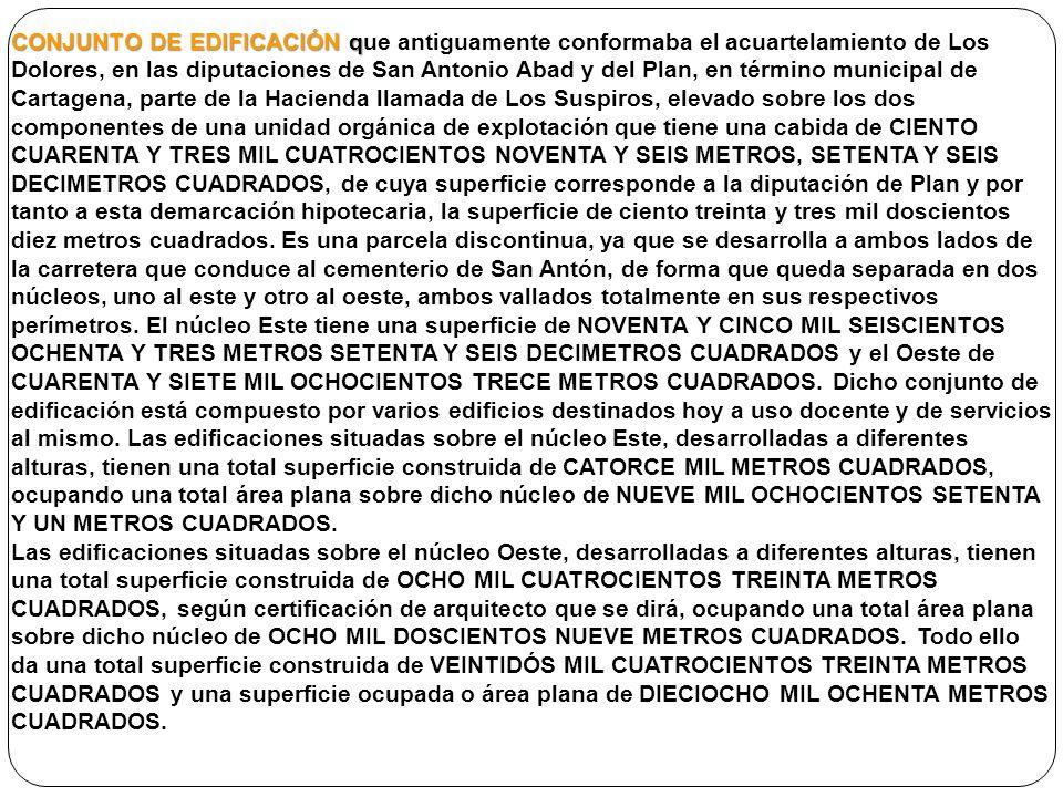 CONJUNTO DE EDIFICACIÓN q CONJUNTO DE EDIFICACIÓN que antiguamente conformaba el acuartelamiento de Los Dolores, en las diputaciones de San Antonio Abad y del Plan, en término municipal de Cartagena, parte de la Hacienda llamada de Los Suspiros, elevado sobre los dos componentes de una unidad orgánica de explotación que tiene una cabida de CIENTO CUARENTA Y TRES MIL CUATROCIENTOS NOVENTA Y SEIS METROS, SETENTA Y SEIS DECIMETROS CUADRADOS, de cuya superficie corresponde a la diputación de Plan y por tanto a esta demarcación hipotecaria, la superficie de ciento treinta y tres mil doscientos diez metros cuadrados.