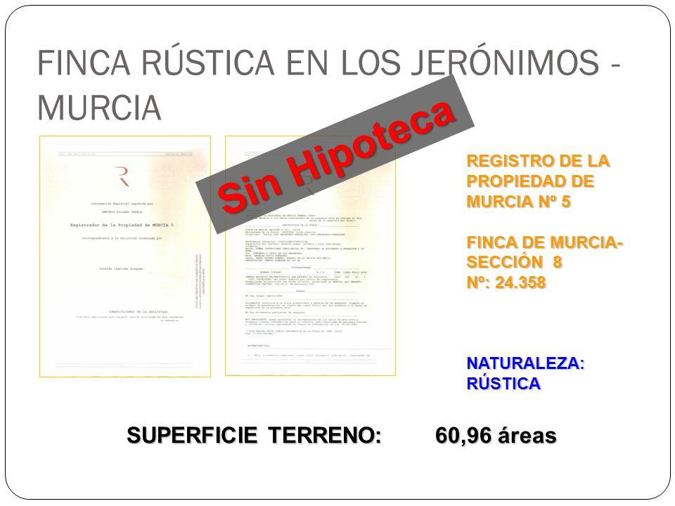 FINCA RÚSTICA EN LOS JERÓNIMOS - MURCIA REGISTRO DE LA PROPIEDAD DE MURCIA Nº 5 FINCA DE MURCIA- SECCIÓN 8 Nº: 24.358 NATURALEZA: RÚSTICA SUPERFICIE TERRENO: 60,96 áreas Sin Hipoteca