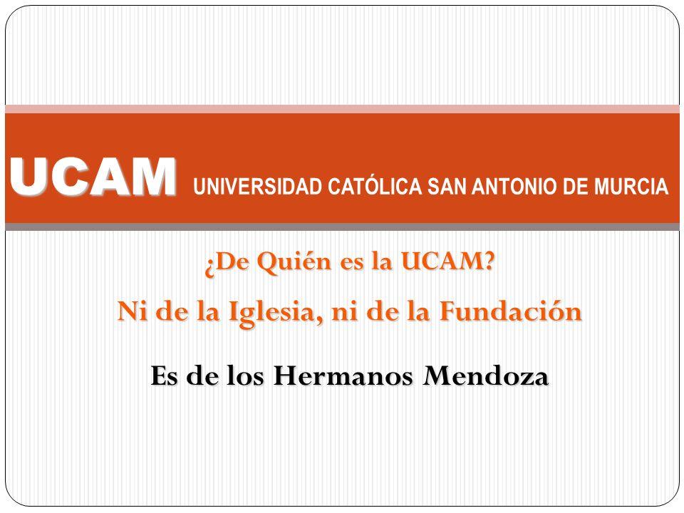 Ni de la Iglesia, ni de la Fundación UCAM UCAM UNIVERSIDAD CATÓLICA SAN ANTONIO DE MURCIA ¿De Quién es la UCAM? Es de los Hermanos Mendoza