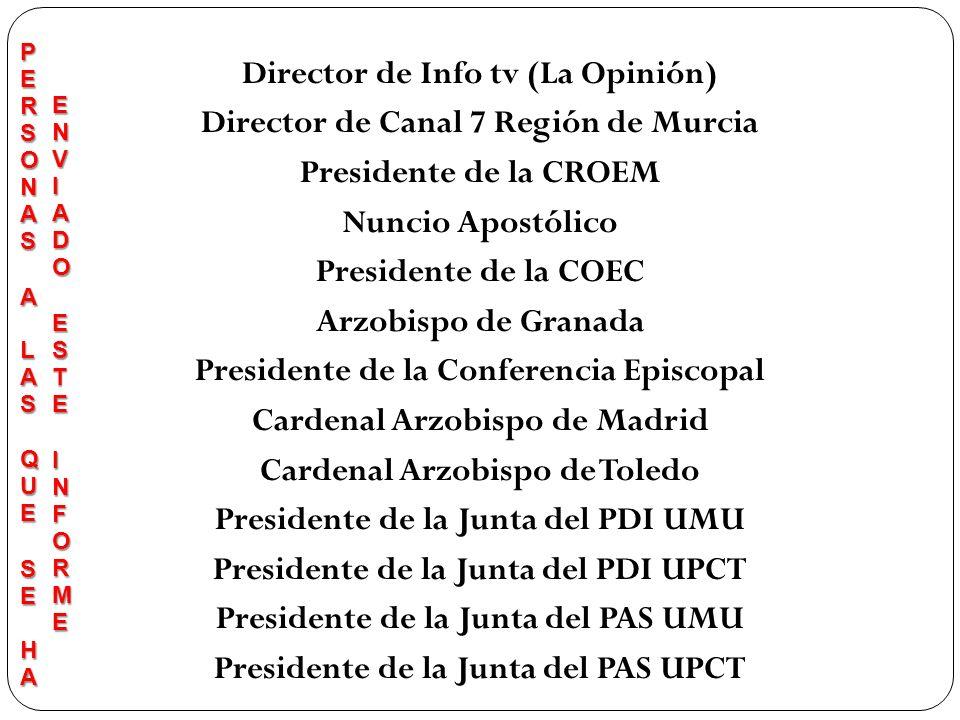 Director de Info tv (La Opinión) Director de Canal 7 Región de Murcia Presidente de la CROEM Nuncio Apostólico Presidente de la COEC Arzobispo de Granada Presidente de la Conferencia Episcopal Cardenal Arzobispo de Madrid Cardenal Arzobispo de Toledo Presidente de la Junta del PDI UMU Presidente de la Junta del PDI UPCT Presidente de la Junta del PAS UMU Presidente de la Junta del PAS UPCT
