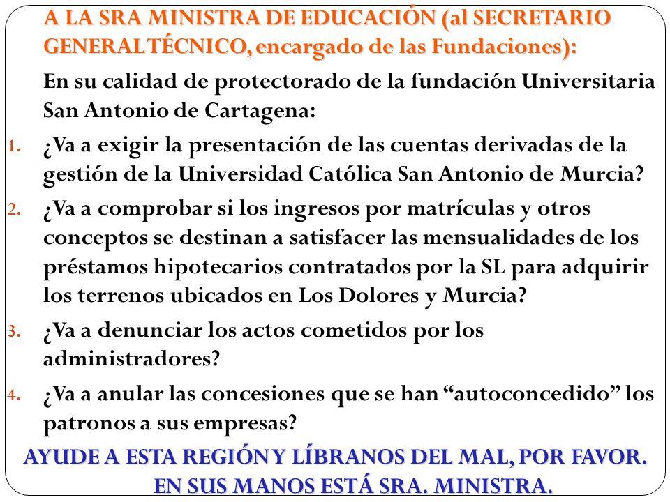 A LA SRA MINISTRA DE EDUCACIÓN (al SECRETARIO GENERAL TÉCNICO, encargado de las Fundaciones): En su calidad de protectorado de la fundación Universitaria San Antonio de Cartagena: 1.