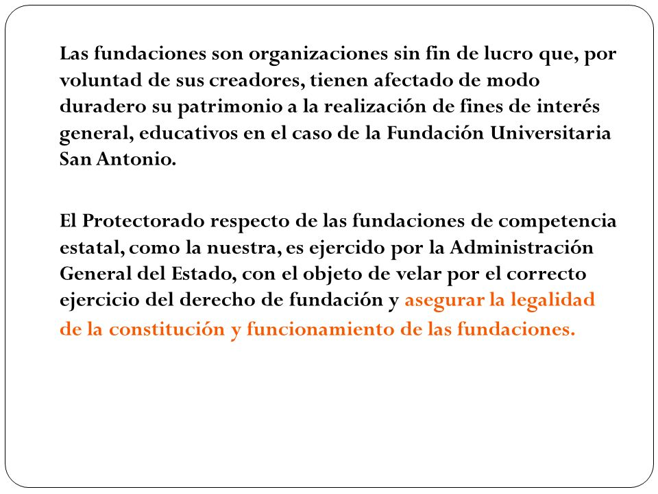 Las fundaciones son organizaciones sin fin de lucro que, por voluntad de sus creadores, tienen afectado de modo duradero su patrimonio a la realizació