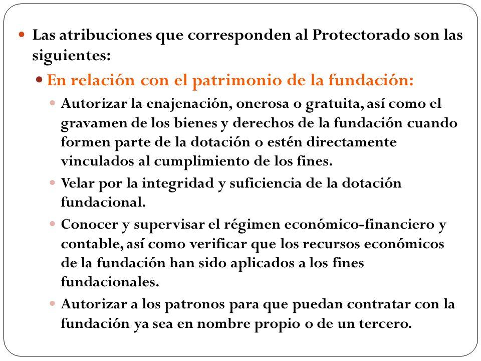 Las atribuciones que corresponden al Protectorado son las siguientes: En relación con el patrimonio de la fundación: Autorizar la enajenación, onerosa
