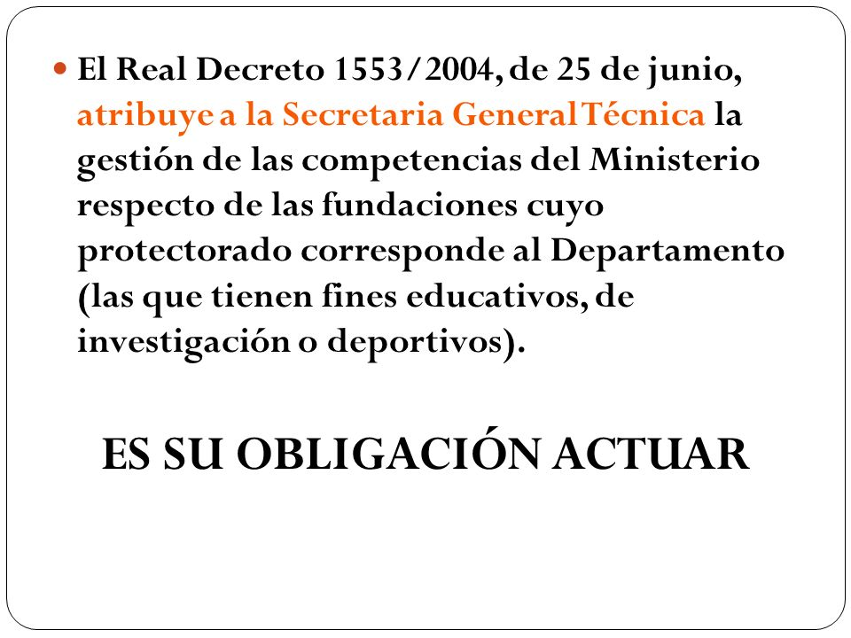 El Real Decreto 1553/2004, de 25 de junio, atribuye a la Secretaria General Técnica la gestión de las competencias del Ministerio respecto de las fundaciones cuyo protectorado corresponde al Departamento (las que tienen fines educativos, de investigación o deportivos).