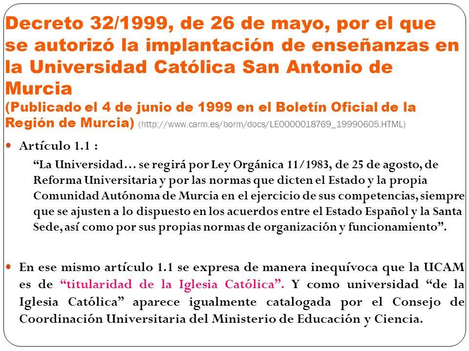 Decreto 32/1999, de 26 de mayo, por el que se autorizó la implantación de enseñanzas en la Universidad Católica San Antonio de Murcia (Publicado el 4 de junio de 1999 en el Boletín Oficial de la Región de Murcia) (http://www.carm.es/borm/docs/LE0000018769_19990605.HTML) Artículo 1.1 : La Universidad… se regirá por Ley Orgánica 11/1983, de 25 de agosto, de Reforma Universitaria y por las normas que dicten el Estado y la propia Comunidad Autónoma de Murcia en el ejercicio de sus competencias, siempre que se ajusten a lo dispuesto en los acuerdos entre el Estado Español y la Santa Sede, así como por sus propias normas de organización y funcionamiento.