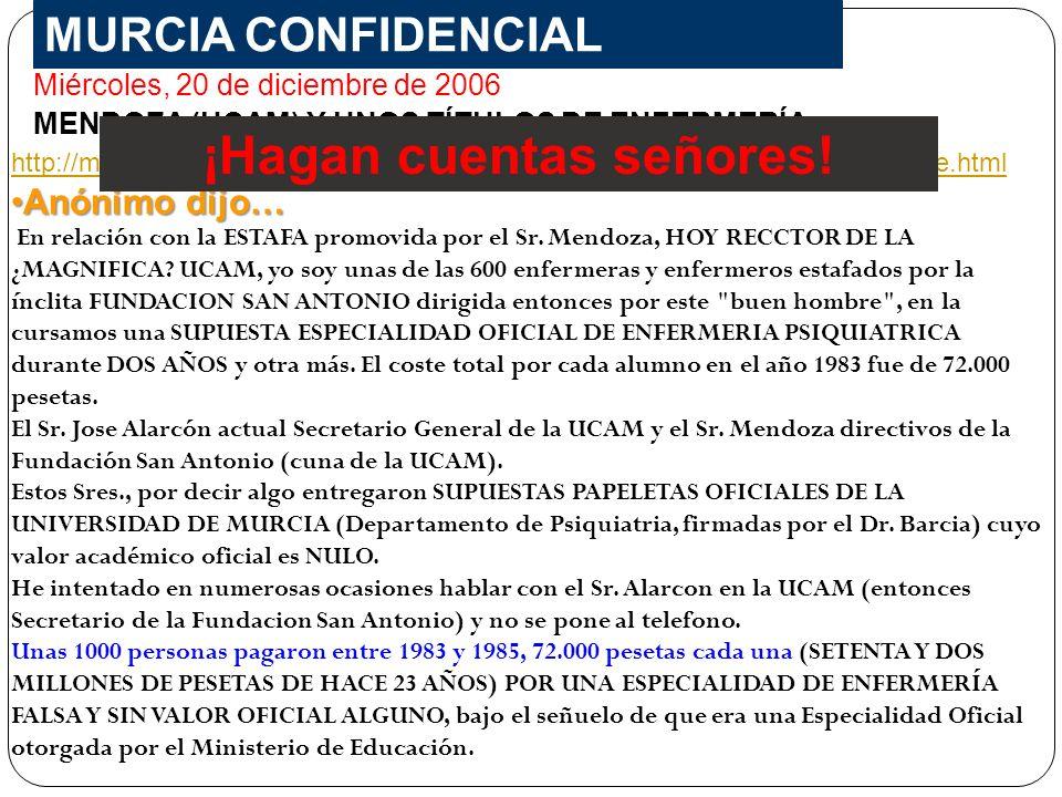 MURCIA CONFIDENCIAL Miércoles, 20 de diciembre de 2006 MENDOZA (UCAM) Y UNOS TÍTULOS DE ENFERMERÍA http://murciaconfidencial.blogspot.com/2006/12/mendoza-ucam-y-unos-ttulos-de.html Anónimo dijo…Anónimo dijo… En relación con la ESTAFA promovida por el Sr.