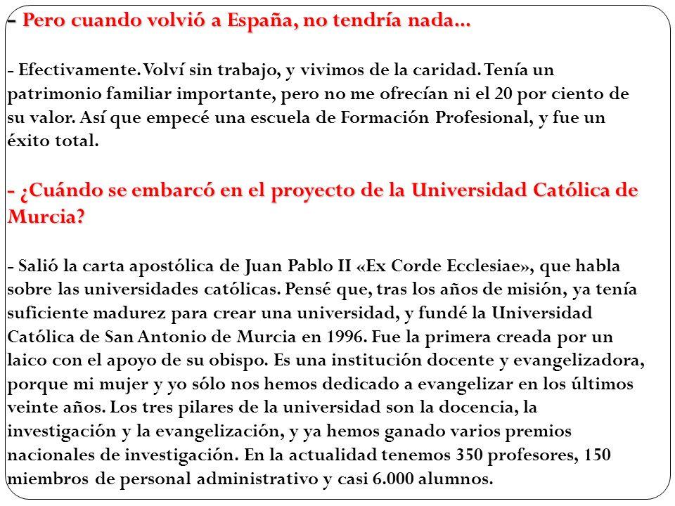 - Pero cuando volvió a España, no tendría nada... - ¿Cuándo se embarcó en el proyecto de la Universidad Católica de Murcia? - Pero cuando volvió a Esp