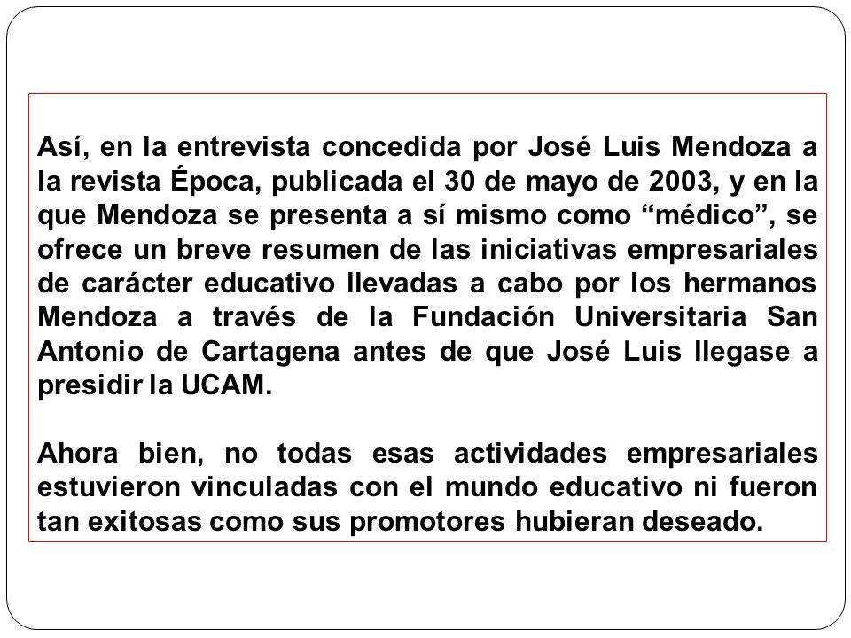 Así, en la entrevista concedida por José Luis Mendoza a la revista Época, publicada el 30 de mayo de 2003, y en la que Mendoza se presenta a sí mismo como médico, se ofrece un breve resumen de las iniciativas empresariales de carácter educativo llevadas a cabo por los hermanos Mendoza a través de la Fundación Universitaria San Antonio de Cartagena antes de que José Luis llegase a presidir la UCAM.