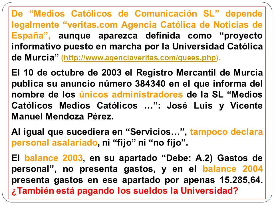 De Medios Católicos de Comunicación SL depende legalmente veritas.com Agencia Católica de Noticias de España, aunque aparezca definida como proyecto informativo puesto en marcha por la Universidad Católica de Murcia (http://www.agenciaveritas.com/quees.php).http://www.agenciaveritas.com/quees.php El 10 de octubre de 2003 el Registro Mercantil de Murcia publica su anuncio número 384340 en el que informa del nombre de los únicos administradores de la SL Medios Católicos Medios Católicos …: José Luis y Vicente Manuel Mendoza Pérez.