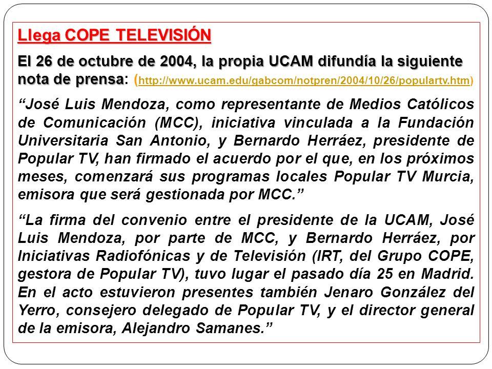 Llega COPE TELEVISIÓN El 26 de octubre de 2004, la propia UCAM difundía la siguiente nota de prensa El 26 de octubre de 2004, la propia UCAM difundía la siguiente nota de prensa: ( http://www.ucam.edu/gabcom/notpren/2004/10/26/populartv.htm) http://www.ucam.edu/gabcom/notpren/2004/10/26/populartv.htm José Luis Mendoza, como representante de Medios Católicos de Comunicación (MCC), iniciativa vinculada a la Fundación Universitaria San Antonio, y Bernardo Herráez, presidente de Popular TV, han firmado el acuerdo por el que, en los próximos meses, comenzará sus programas locales Popular TV Murcia, emisora que será gestionada por MCC.