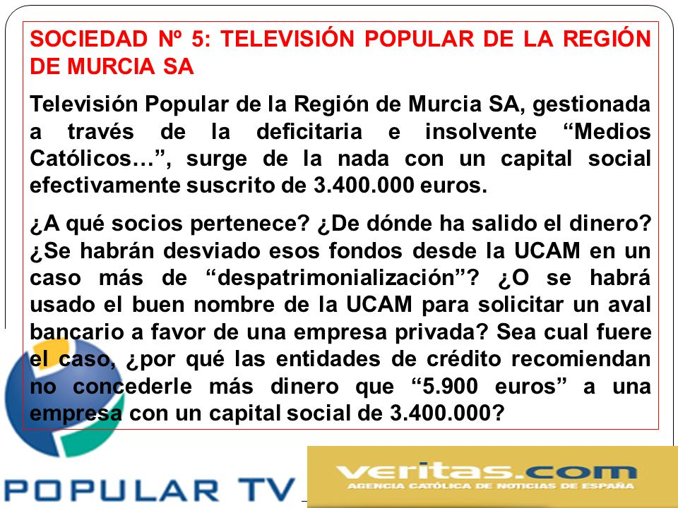 SOCIEDAD Nº 5: TELEVISIÓN POPULAR DE LA REGIÓN DE MURCIA SA Televisión Popular de la Región de Murcia SA, gestionada a través de la deficitaria e insolvente Medios Católicos…, surge de la nada con un capital social efectivamente suscrito de 3.400.000 euros.