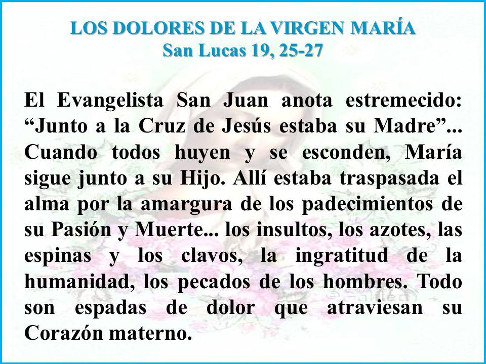 LOS DOLORES DE LA VIRGEN MARÍA San Lucas 19, 25-27 El Evangelista San Juan anota estremecido: Junto a la Cruz de Jesús estaba su Madre...