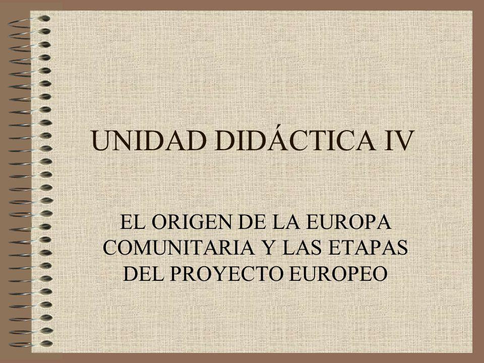 UNIDAD DIDÁCTICA IV EL ORIGEN DE LA EUROPA COMUNITARIA Y LAS ETAPAS DEL PROYECTO EUROPEO
