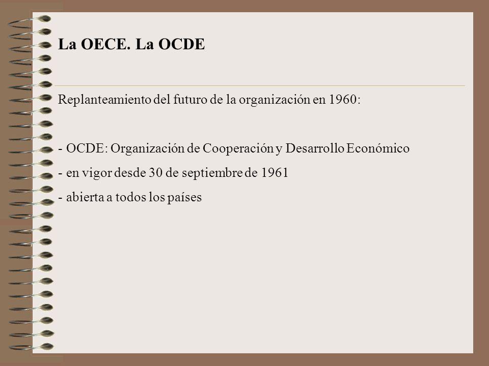 La OECE. La OCDE Replanteamiento del futuro de la organización en 1960: - OCDE: Organización de Cooperación y Desarrollo Económico - en vigor desde 30