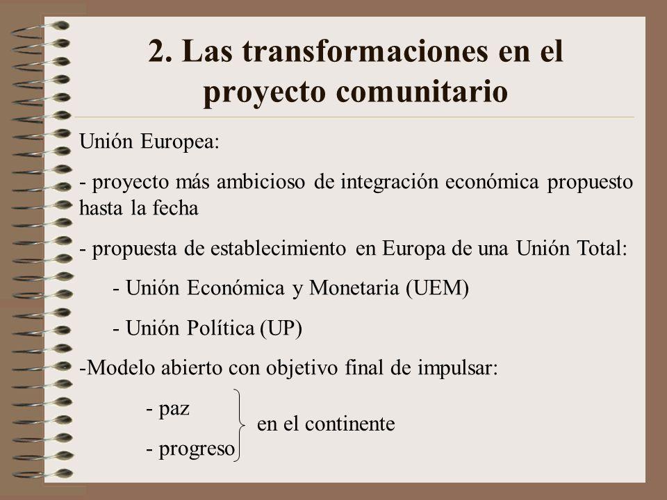 2. Las transformaciones en el proyecto comunitario Unión Europea: - proyecto más ambicioso de integración económica propuesto hasta la fecha - propues