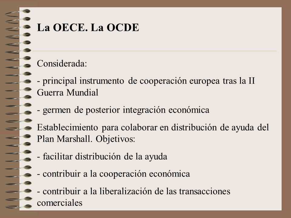 La OECE. La OCDE Considerada: - principal instrumento de cooperación europea tras la II Guerra Mundial - germen de posterior integración económica Est