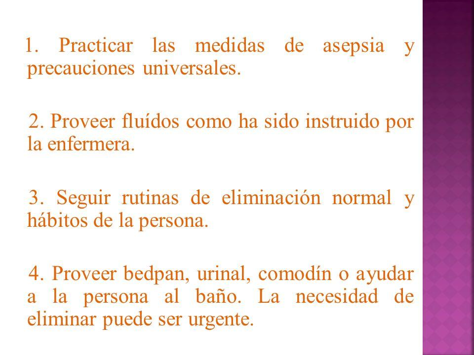 1. Practicar las medidas de asepsia y precauciones universales. 2. Proveer fluídos como ha sido instruido por la enfermera. 3. Seguir rutinas de elimi