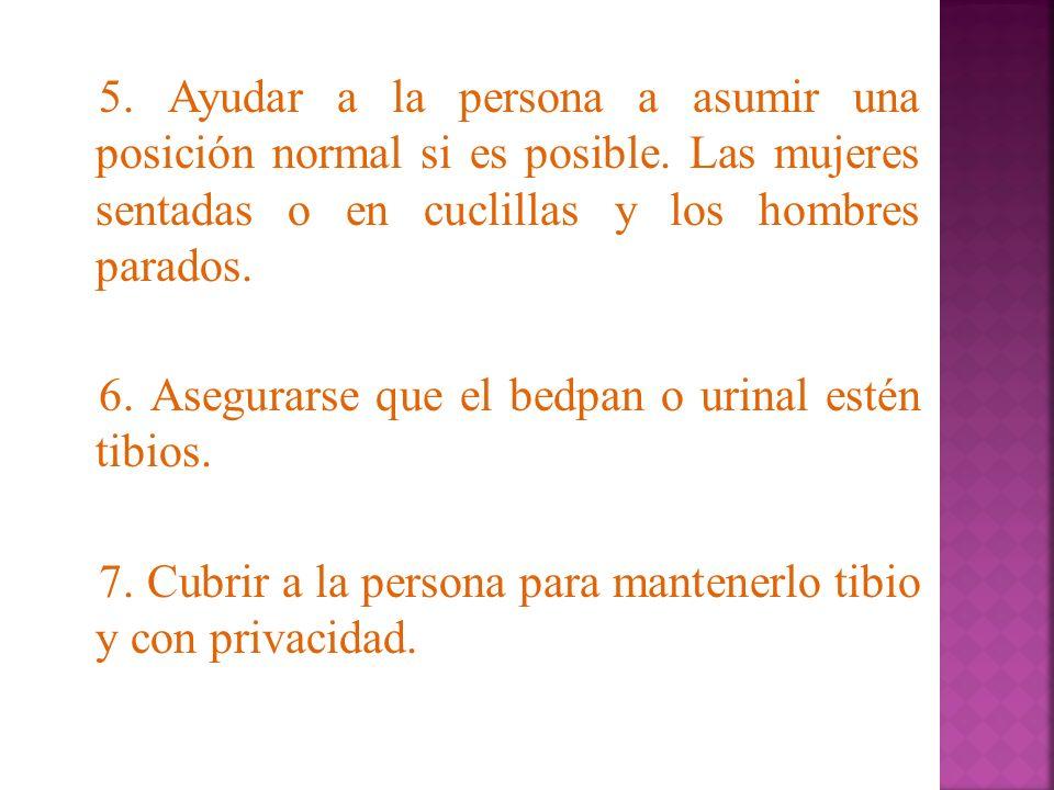5. Ayudar a la persona a asumir una posición normal si es posible. Las mujeres sentadas o en cuclillas y los hombres parados. 6. Asegurarse que el bed