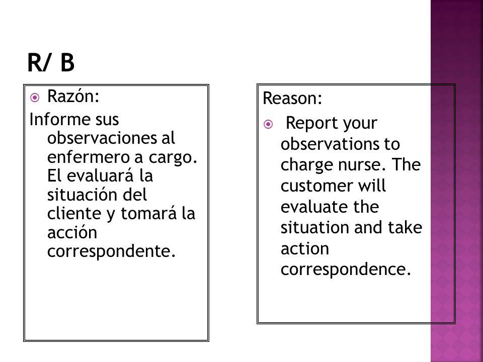 Razón: Informe sus observaciones al enfermero a cargo. El evaluará la situación del cliente y tomará la acción correspondente. Reason: Report your obs