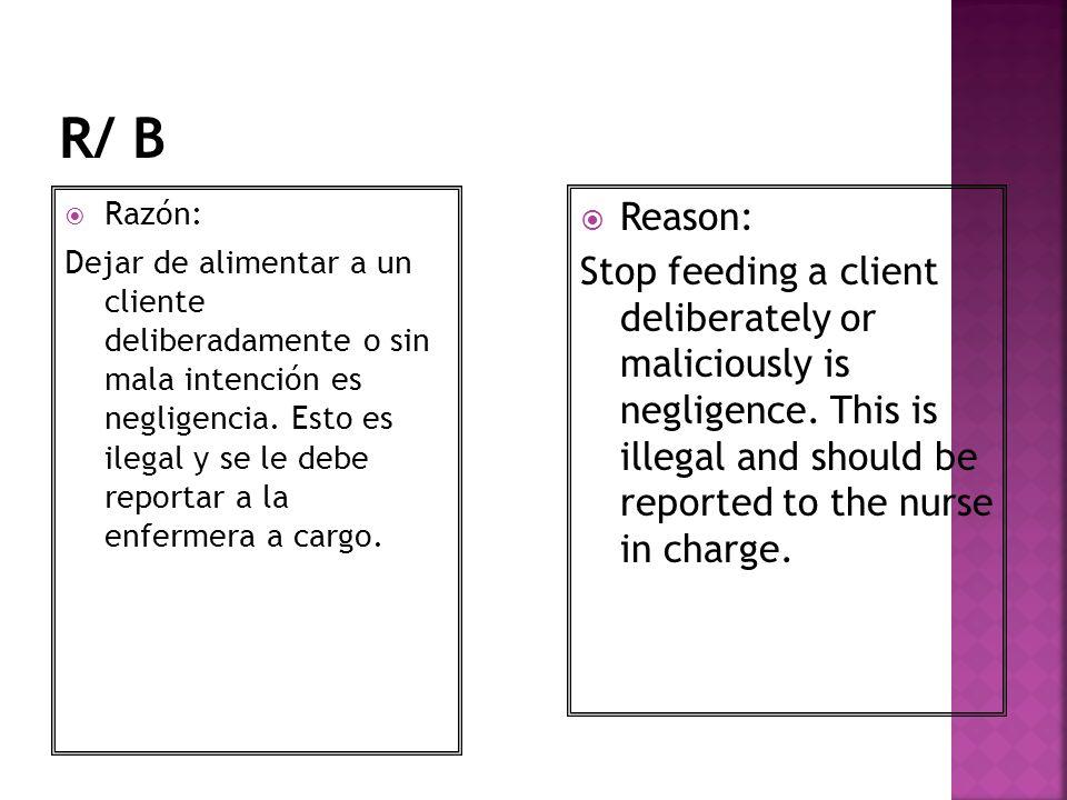 Razón: Dejar de alimentar a un cliente deliberadamente o sin mala intención es negligencia. Esto es ilegal y se le debe reportar a la enfermera a carg