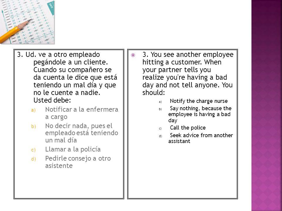 3. Ud. ve a otro empleado pegándole a un cliente. Cuando su compañero se da cuenta le dice que está teniendo un mal día y que no le cuente a nadie. Us