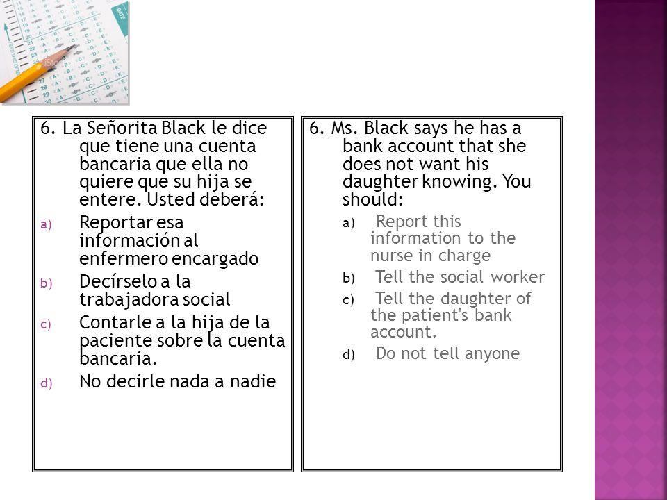 6. La Señorita Black le dice que tiene una cuenta bancaria que ella no quiere que su hija se entere. Usted deberá: a) Reportar esa información al enfe