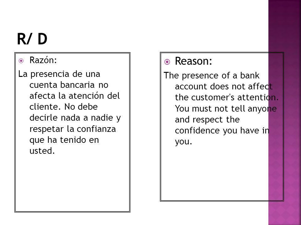 Razón: La presencia de una cuenta bancaria no afecta la atención del cliente. No debe decirle nada a nadie y respetar la confianza que ha tenido en us