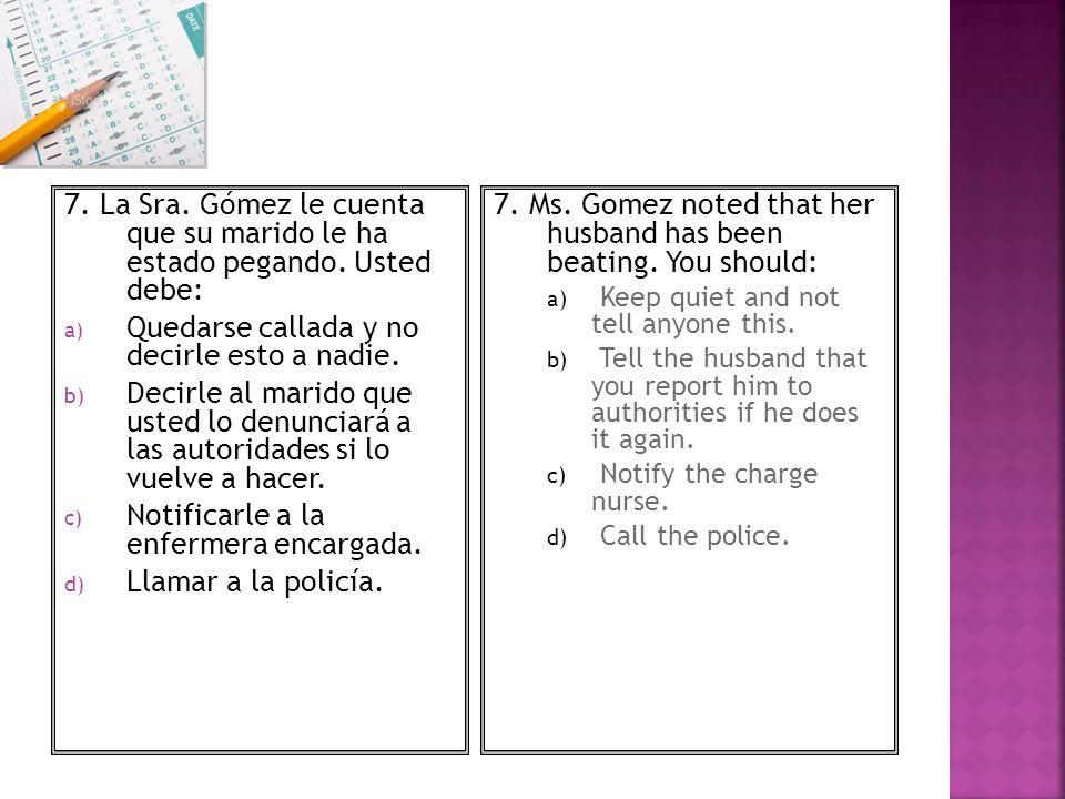 7. La Sra. Gómez le cuenta que su marido le ha estado pegando. Usted debe: a) Quedarse callada y no decirle esto a nadie. b) Decirle al marido que ust