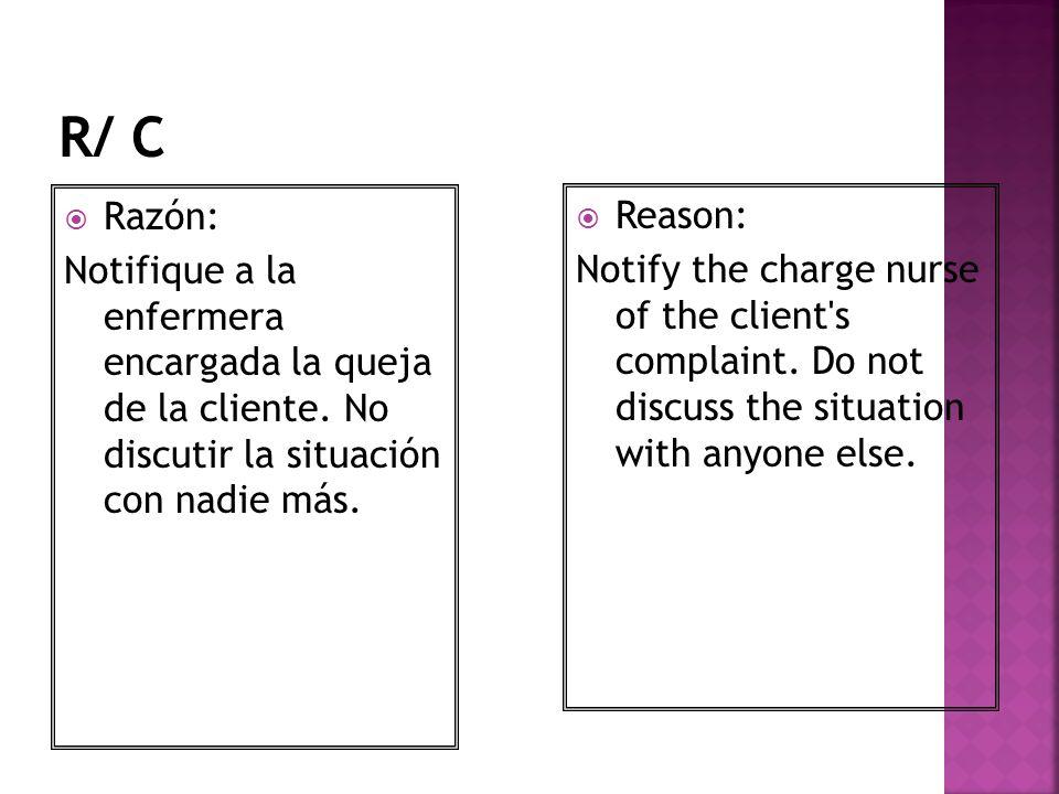 Razón: Notifique a la enfermera encargada la queja de la cliente. No discutir la situación con nadie más. Reason: Notify the charge nurse of the clien