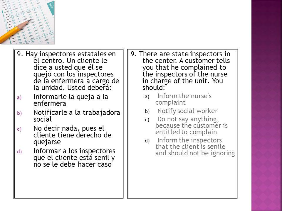 9. Hay inspectores estatales en el centro. Un cliente le dice a usted que él se quejó con los inspectores de la enfermera a cargo de la unidad. Usted