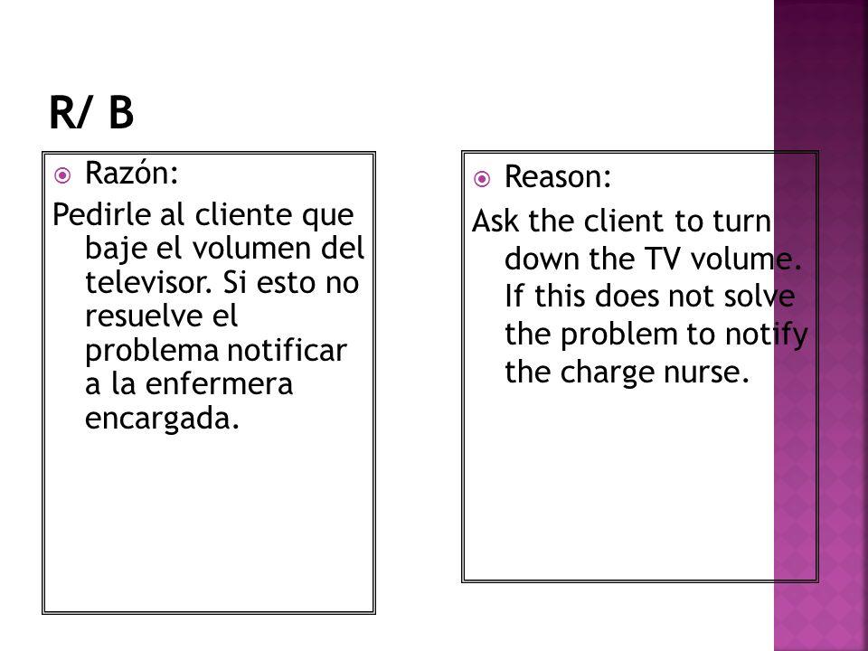 Razón: Pedirle al cliente que baje el volumen del televisor. Si esto no resuelve el problema notificar a la enfermera encargada. Reason: Ask the clien