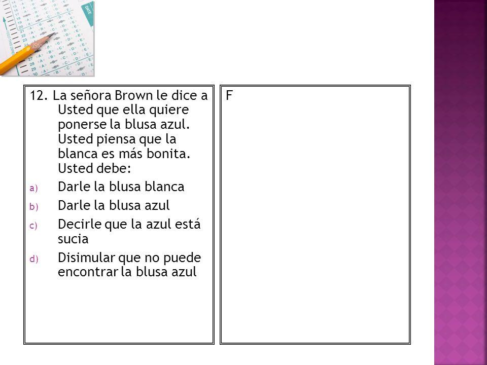 12. La señora Brown le dice a Usted que ella quiere ponerse la blusa azul. Usted piensa que la blanca es más bonita. Usted debe: a) Darle la blusa bla
