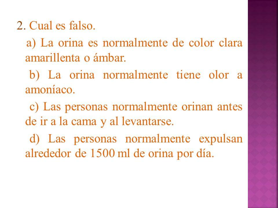 2. Cual es falso. a) La orina es normalmente de color clara amarillenta o ámbar. b) La orina normalmente tiene olor a amoníaco. c) Las personas normal