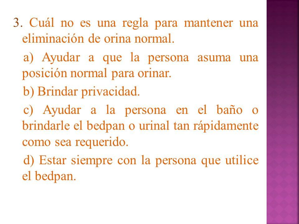 3. Cuál no es una regla para mantener una eliminación de orina normal. a) Ayudar a que la persona asuma una posición normal para orinar. b) Brindar pr