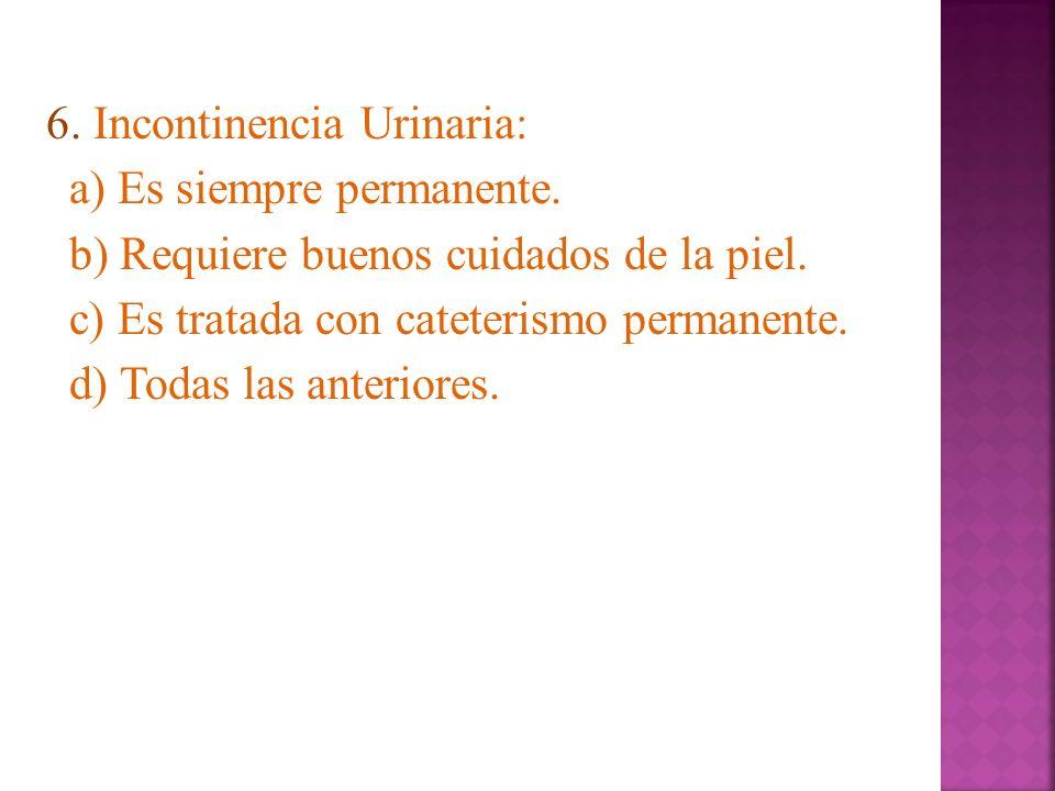 6. Incontinencia Urinaria: a) Es siempre permanente. b) Requiere buenos cuidados de la piel. c) Es tratada con cateterismo permanente. d) Todas las an