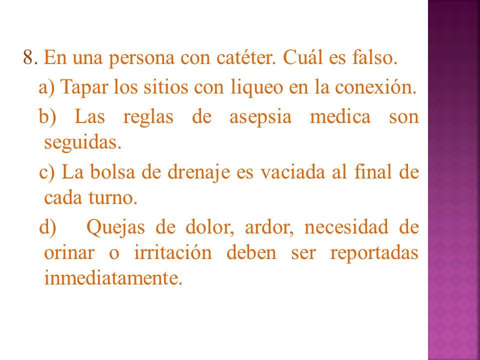 8. En una persona con catéter. Cuál es falso. a) Tapar los sitios con liqueo en la conexión. b) Las reglas de asepsia medica son seguidas. c) La bolsa