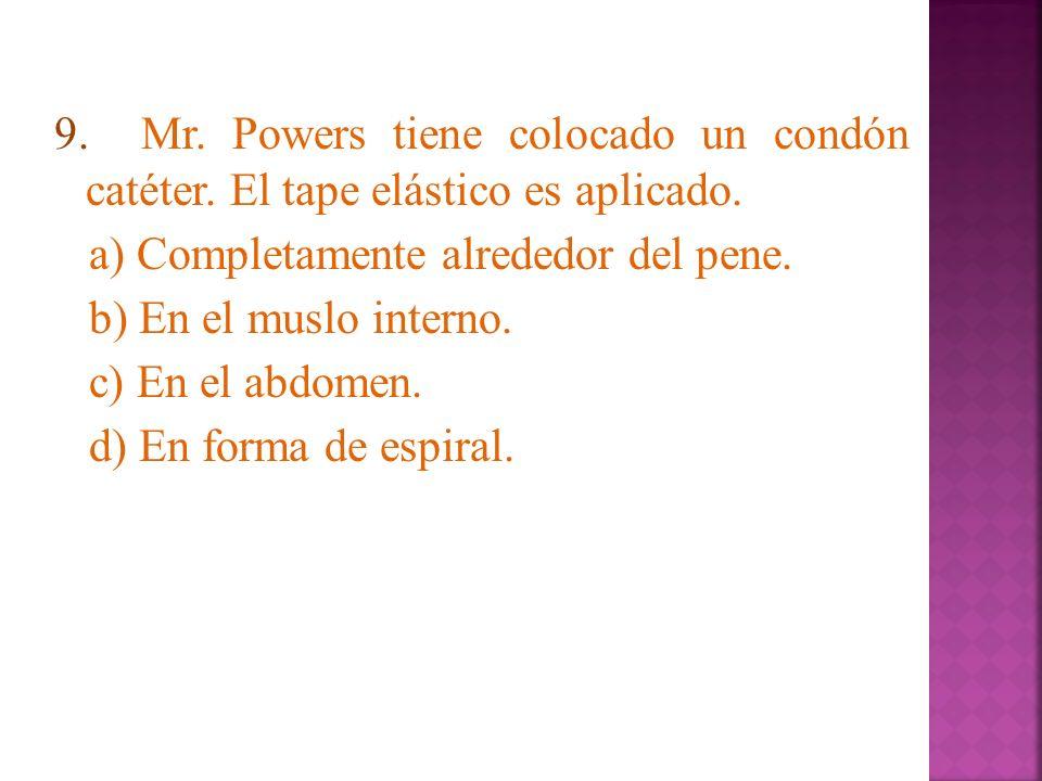 9. Mr. Powers tiene colocado un condón catéter. El tape elástico es aplicado. a) Completamente alrededor del pene. b) En el muslo interno. c) En el ab