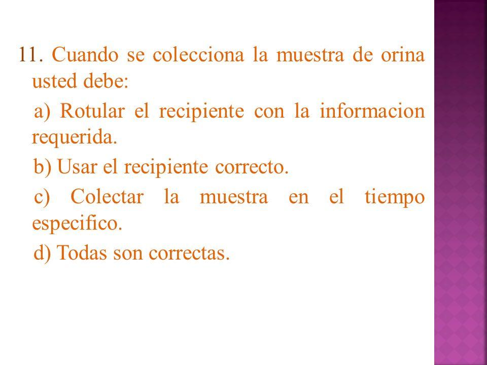 11. Cuando se colecciona la muestra de orina usted debe: a) Rotular el recipiente con la informacion requerida. b) Usar el recipiente correcto. c) Col