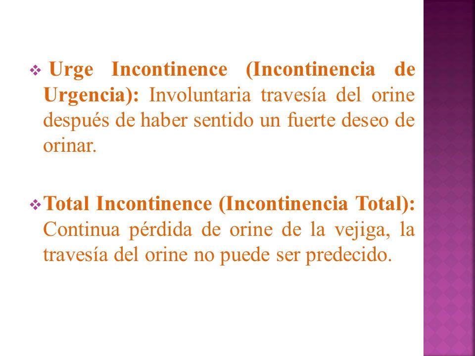 Urge Incontinence (Incontinencia de Urgencia): Involuntaria travesía del orine después de haber sentido un fuerte deseo de orinar. Total Incontinence