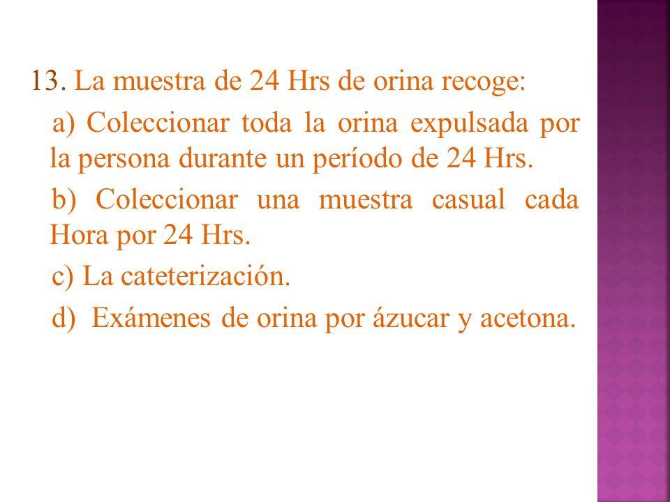 13. La muestra de 24 Hrs de orina recoge: a) Coleccionar toda la orina expulsada por la persona durante un período de 24 Hrs. b) Coleccionar una muest