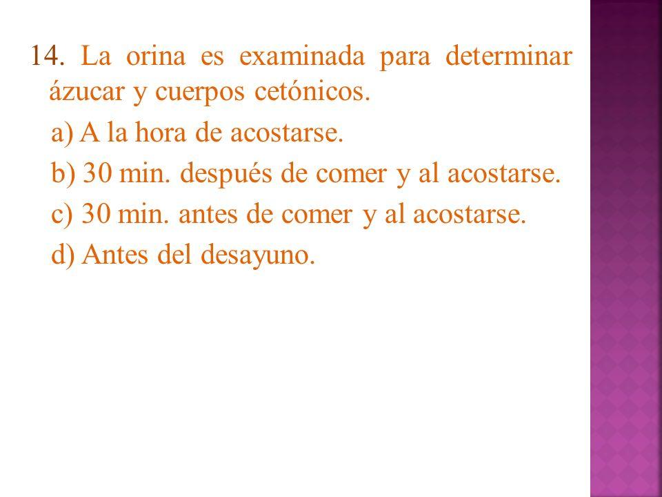 14. La orina es examinada para determinar ázucar y cuerpos cetónicos. a) A la hora de acostarse. b) 30 min. después de comer y al acostarse. c) 30 min
