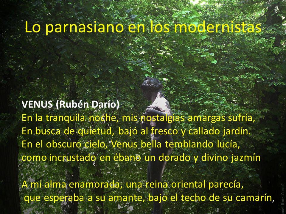 Lo parnasiano en los modernistas VENUS (Rubén Darío) En la tranquila noche, mis nostalgias amargas sufría, En busca de quietud, bajó al fresco y callado jardín.