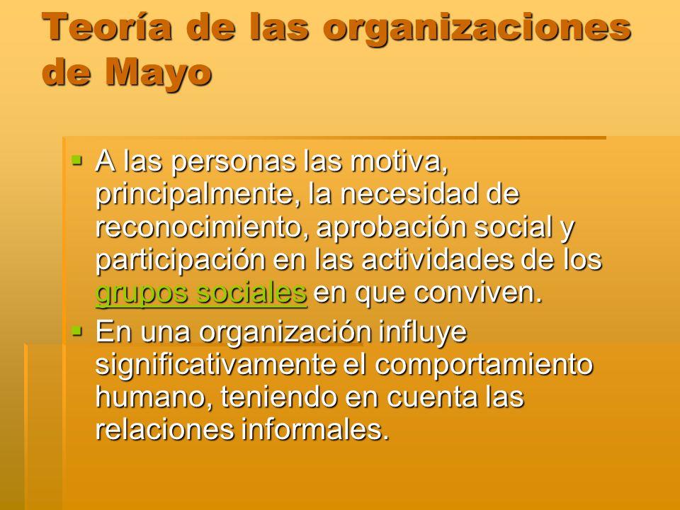 Teoría de las organizaciones de Mayo A las personas las motiva, principalmente, la necesidad de reconocimiento, aprobación social y participación en l