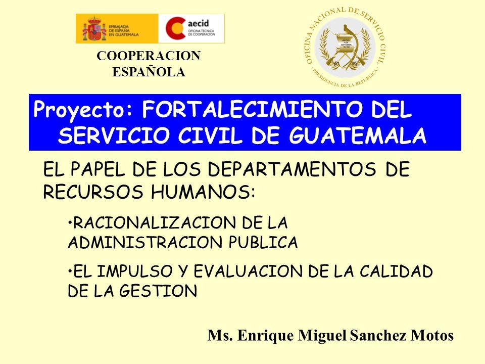 Proyecto: FORTALECIMIENTO DEL SERVICIO CIVIL DE GUATEMALA EL PAPEL DE LOS DEPARTAMENTOS DE RECURSOS HUMANOS: RACIONALIZACION DE LA ADMINISTRACION PUBLICA EL IMPULSO Y EVALUACION DE LA CALIDAD DE LA GESTION COOPERACION ESPAÑOLA Ms.